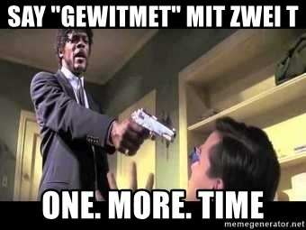 """Say what again - SAY """"gewitmet"""" mit zwei T ONE. More. Time"""