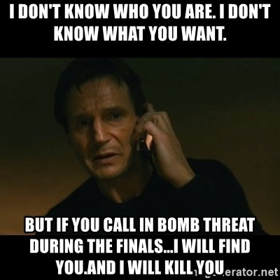 liam neeson taken - I don't know who you are. I don't know what you want.  But iF YOU CALL in bomb threat during the finals...I will find you.And I will kill you