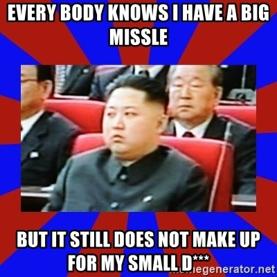 kim jong un - Every body knows I have a big missle But It still does not make up for my small D***