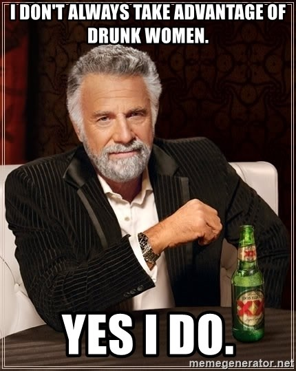 The Most Interesting Man In The World - i don't always take advantage of drunk women. yes i do.