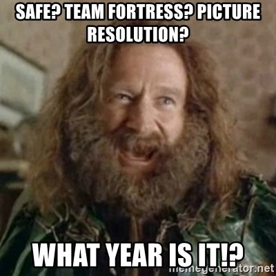 What Year - Safe? Team Fortress? Picture Resolution?  WHAT YEAR IS IT!?