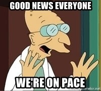 Professor Farnsworth - Good News everyone we're on pace
