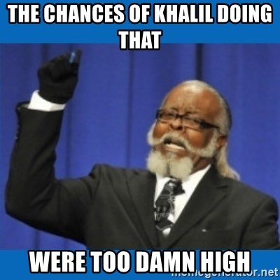 Too damn high - The Chances of Khalil doing that  Were too damn high