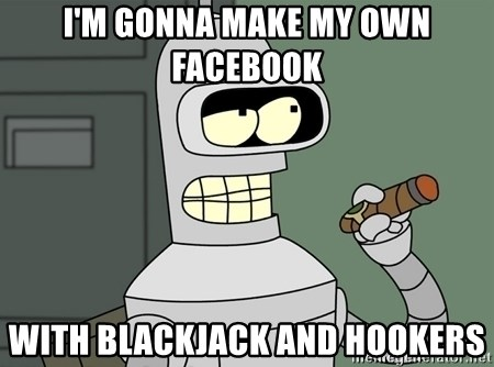 Typical Bender - I'm gonna make my own facebook  with blackjack and hookers