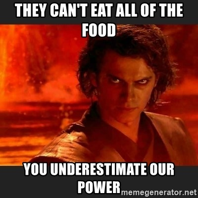 You Underestimate My Power - They can't eat all of the food You underestimate our power