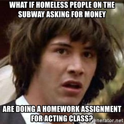 Conspiracy Keanu - What if homeless people on the subway asking for money  ARE DOING A HOMEWORK ASSIGNMENT FOR ACTING CLASS?