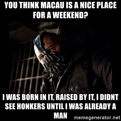 Bane Meme - You think Macau is a nice place for a weekend? I was born in it, raised by it, I didnt see Honkers until I was already a man