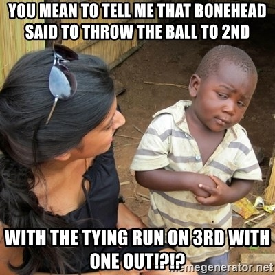 skeptical black kid - you mean to tell me that bonehead said to throw the ball to 2nd with the tying run on 3rd with one out!?!?