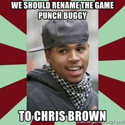 chris brown - We should rename the game punch buggy to chris brown