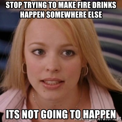 mean girls - Stop trying to make fire drinks happen somewhere else   Its not going to happen