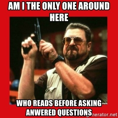 Angry Walter With Gun - Am i the only one around here who reads before asking anwered questions