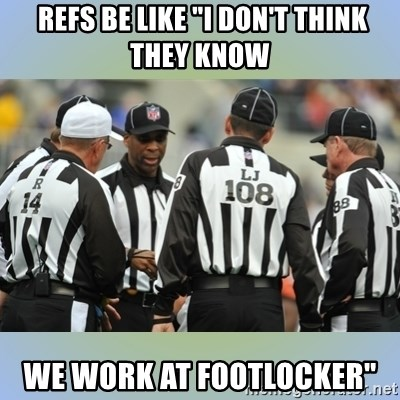 "NFL Ref Meeting -  refs be like ""I don't think they know we work at footlocker"""