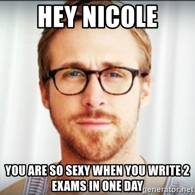 Ryan Gosling Hey Girl 3 - HEY NICOLE you are so sexy when you write 2 exams in one day