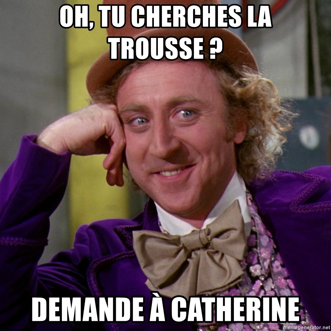 Willy Wonka - oh, tu cherches la trousse ? demande à catherine
