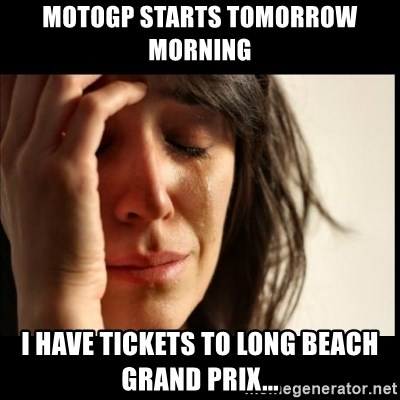 First World Problems - MotoGp Starts tomorrow morning I have tickets to Long Beach Grand Prix...