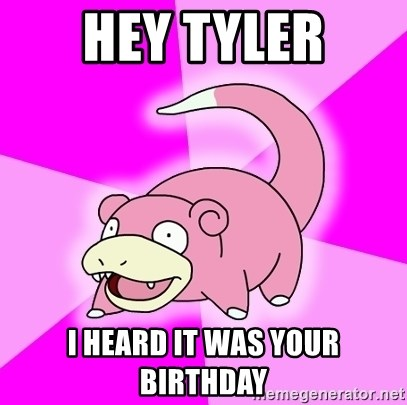 Slowpoke - Hey Tyler I heard it was your birthday