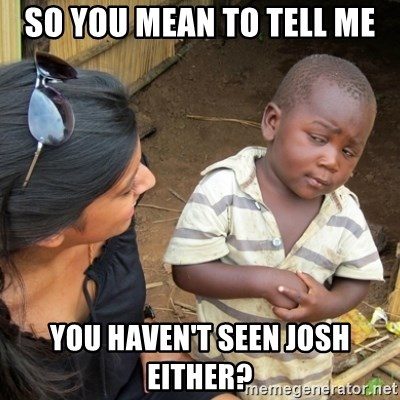 Skeptical 3rd World Kid - so you mean to tell me you haven't seen josh either?