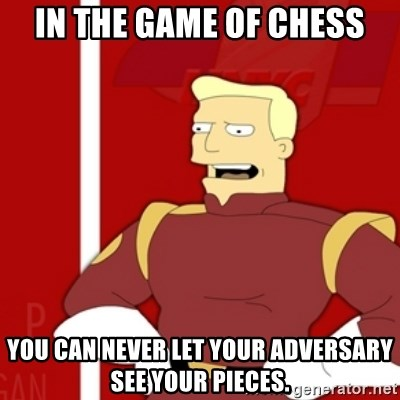 Zapp Brannigan - In the game of chess You can never let your adversary see your pieces.