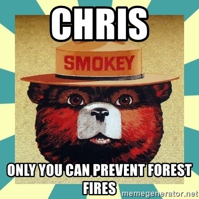 Smokey the Bear - Chris only you can prevent forest fires