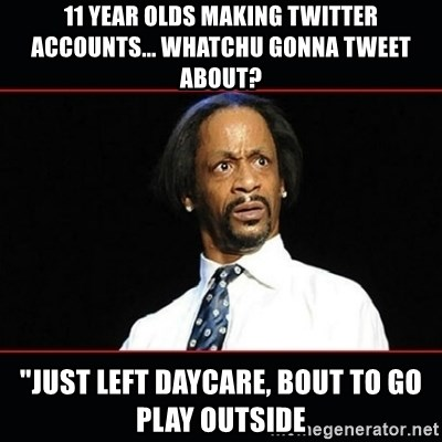 "katt williams shocked - 11 year olds making twitter accounts... Whatchu gonna tweet about? ""Just left daycare, bout to go play outside"