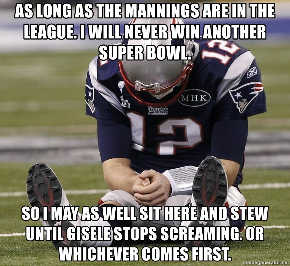 Sad Tom Brady - as long as the mannings are in the league. i will never win another super bowl. so i may as well sit here and stew until gisele stops screaming. or whichever comes first.