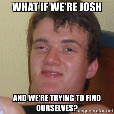 Stoner Stanley - WHAT IF WE'RE JOSH AND WE'RE TRYING TO FIND OURSELVES?