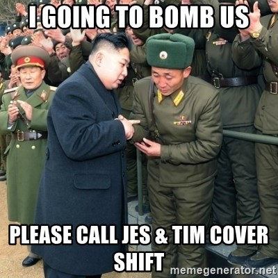 Hungry Kim Jong Un - I going to bomb US Please call Jes & tim cover shift
