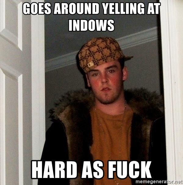 Scumbag Steve - Goes around yelling at indows hard as fuck