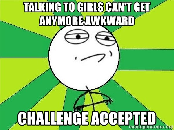 Challenge Accepted 2 - talking to girls can't get anymore awkward challenge accepted