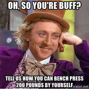 Willy Wonka - Oh, so you're buff?  tell us how you can bench press 200 pounds by youRself