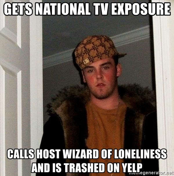Scumbag Steve - Gets national tv exposure  Calls host wizard of loneliness and is trashed on yelp