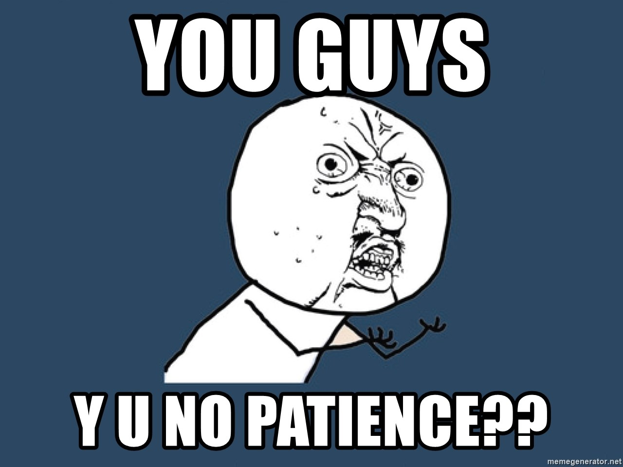 Y U No - you guys y u no patience??