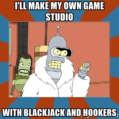 Blackjack and hookers bender - I'll make my own game studio With blackjacK and hookers