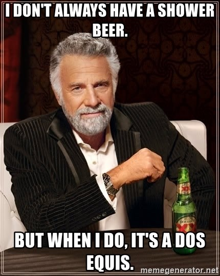 The Most Interesting Man In The World - I don't always have a shower beer. But when i do, it's a dos equis.