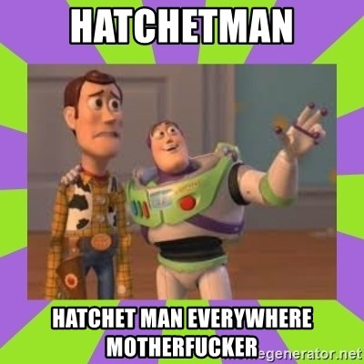 X, X Everywhere  - hatchetman hatchet man everywhere motherfucker