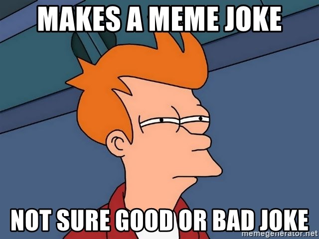 Futurama Fry - Makes a Meme joke Not sure good or bad joke