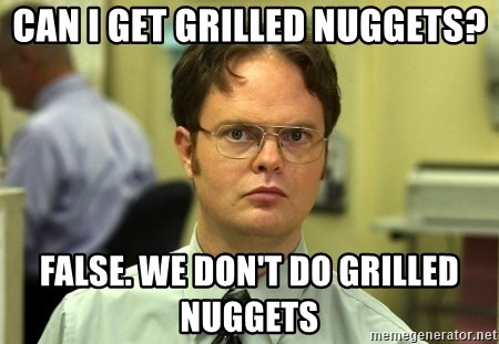 Dwight Schrute - Can I get grilled nuggets? False. we don't do grilled nuggets