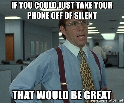 Office Space That Would Be Great - if you could just take your phone off of silent that would be great