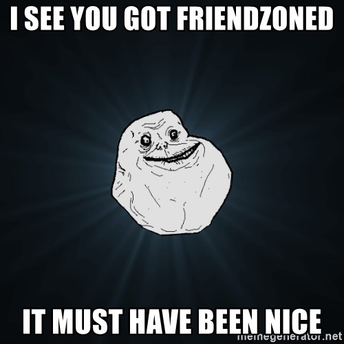 Forever Alone - I see you got Friendzoned It must have been nice