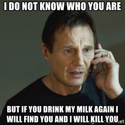 taken meme - I do not know who you are But if you drink my milk again i will find you and i will kill you