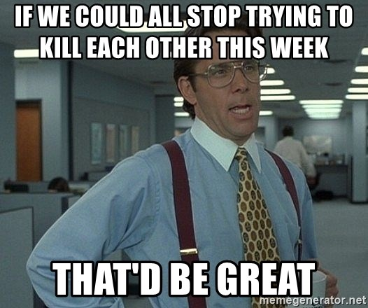 Bill Lumbergh - if we could all stop trying to kill each other this week        that'd be great