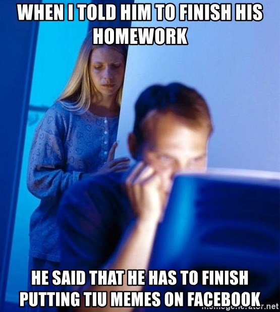 Redditors Wife - when I told him to finish his homework he said that he has to finish putting tiu memes on facebook