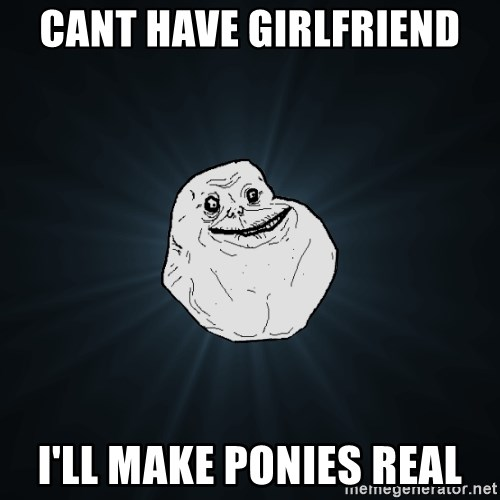 Forever Alone - cant have girlfriend i'll make ponies real