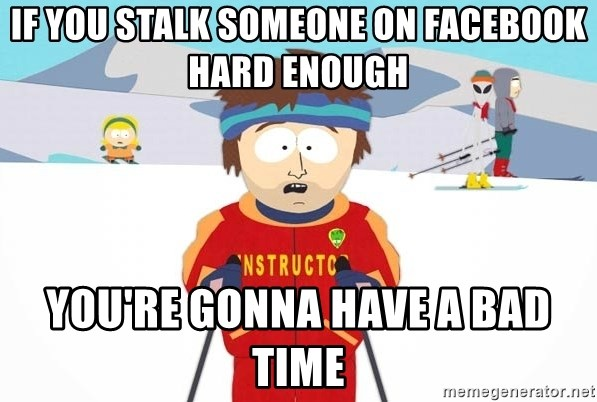 You're gonna have a bad time - if you stalk someone on facebook hard enough you're gonna have a bad time