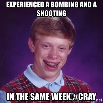 Bad Luck Brian - experienced a bombing and a shooting in the same week #cray
