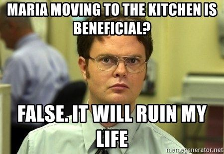 Dwight Schrute - Maria moving to the kitchen is beneficial? False. It will ruin my life