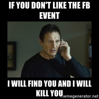 I will find you and kill you - IF YOU DON'T LIKE THE FB EVENT I WILL FIND YOU AND I WILL KILL YOU