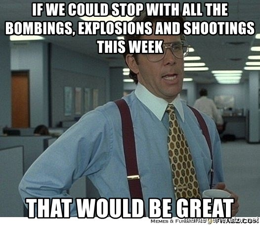 That would be great - If we could stop with all the bombings, explosions and shootings this week That would be great