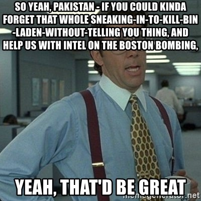 Yeah that'd be great... - So yeah, Pakistan - if you could kinda forget that whole sneaking-in-to-kill-bin-Laden-without-telling you thing, and help us with intel on the Boston bombing, Yeah, that'd be great