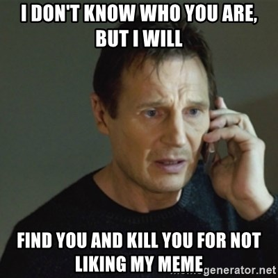 taken meme - I don't know who you are, but I will find you and kill you for not liking my meme